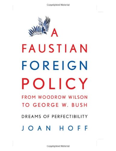 Download A Faustian Foreign Policy from Woodrow Wilson to George W. Bush: Dreams of Perfectibility Pdf