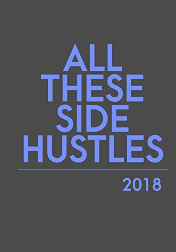 All These Side Hustles: 2018 Planner. Large. Weekly. Dated. (Best Side Hustles 2019)
