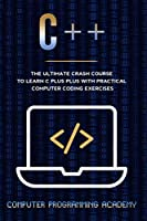 C++: The Ultimate Crash Course To Learn C Plus Plus With Practical Computer Coding Exercises Front Cover