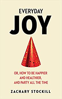 Everyday Joy: Or, How To Be Happier and Healthier, and Party All The Time by [Stockill, Zachary]