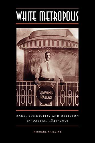 White Metropolis: Race, Ethnicity, and Religion in Dallas, 1841-2001