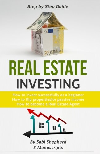 Real Estate Investing: 3 Manuscripts:How to invest successfully as a beginner   & How to flip properties for passive income  & How to become a successful Real Estate Agent