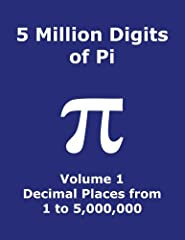 5 MILLION DIGITS OF PI VOLUME 1 DECIMAL PLACES FROM 1 TO 5,000,000 This book has 625 pages containing the first 5 million digits of Pi, from 1 to 5,000,000, after the decimal point. Each page has 80 rows with 100 digits of Pi for a total of 8...