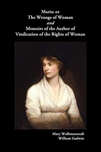 Maria, or the Wrongs of Woman and Memoirs of the Author of Vindication of the Rights of Woman (Mary Wollstonecraft Maria Or The Wrongs Of Woman)