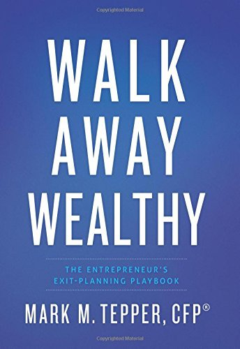 Walk Away Wealthy: The Entrepreneur's Exit-Planning Playbook by Mark M Tepper (2014-07-06)