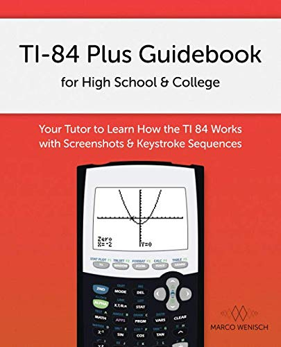 TI-84 Plus Guidebook for High School & College: Your Tutor to Learn How The TI 84 works with Screenshots & Keystroke Sequences (Ti Screens)