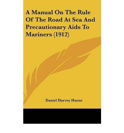 Read Online A Manual on the Rule of the Road at Sea and Precautionary AIDS to Mariners (1912) (Hardback) - Common PDF