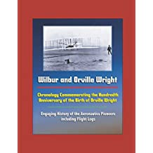 Wilbur and Orville Wright: Chronology Commemorating the Hundredth Anniversary of the Birth of Orville Wright - Engaging History of the Aeronautics Pioneers, including Flight Logs
