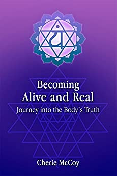 Becoming Alive and Real: Journey into the Body's Truth by [McCoy, Cherie]