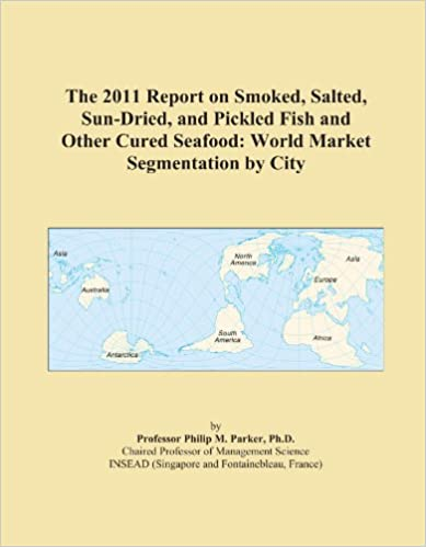 Book The 2011 Report on Smoked, Salted, Sun-Dried, and Pickled Fish and Other Cured Seafood: World Market Segmentation by City