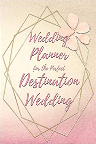 Destination: Wedding - A guide to planning the destination wedding of your dreams