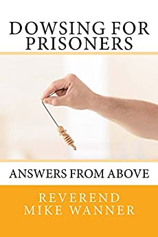Dowsing For Prisoners: Answers From Above by [Wanner, Reverend Mike]