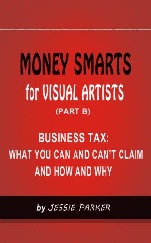 MONEY SMARTS for VISUAL ARTISTS (PART B): BUSINESS TAX:WHAT YOU CAN AND CAN'T CLAIM AND HOW AND WHY por Jessie Parker