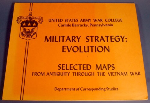 Military Strategy: Evolution Selected Maps from Antiquity through the Vietnam War
