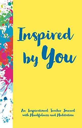 Inspired by You - An Inspirational Teacher Journal with Mindfulness and Meditation (Best notebook and journal gifts)