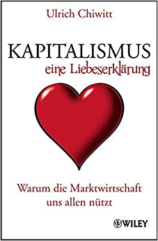 Kapitalismus - Eine Liebeserklarung: Warum die Marktwirtschaft Uns Allen Nutzt