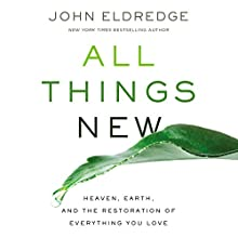 All Things New: Heaven, Earth, and the Restoration of Everything You Love Audiobook by John Eldredge Narrated by John Eldredge