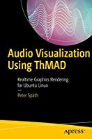 Audio Visualization Using ThMAD: Realtime Graphics Rendering for Ubuntu Linux Front Cover