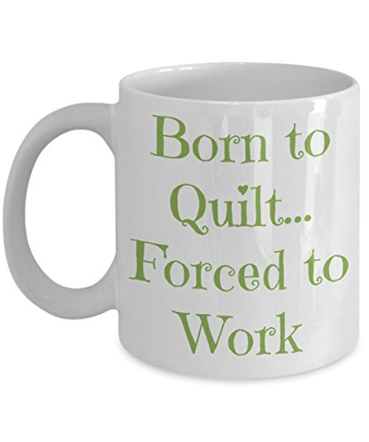 "Funny ""Born to Quilt, Forced to Work"" 11 Ounce White Ceramic Coffee/Tea Mug Expresses Passion for Creating Hand-Sewn 9 Patch, Dresden Plate, Kaleidoscope, Applique, Embroidered, Flower Garden ()"