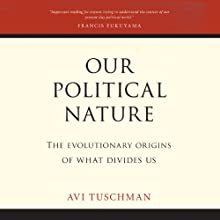 Our Political Nature: The Evolutionary Origins of What Divides Us Audiobook by Avi Tuschman Narrated by Jay Snyder