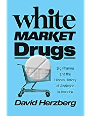 White Market Drugs: Big Pharma and the Hidden History of Addiction in America