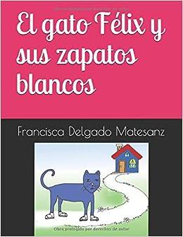 El gato Félix y sus zapatos blancos (Spanish Edition): Francisca Delgado Matesanz: 9781729283462: Amazon.com: Books