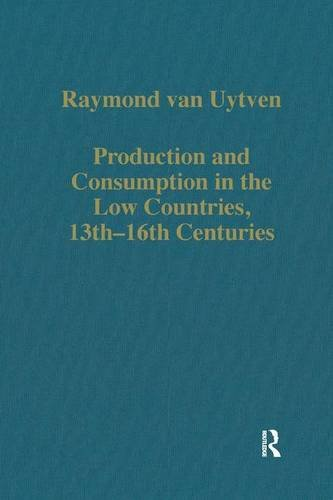 Production and Consumption in the Low Countries, 13th–16th Centuries (Variorum Collected Studies) Raymond van Uytven