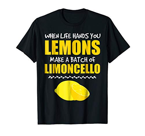 When Life Hands You Lemons Make a Batch of Limoncello T-Shirt