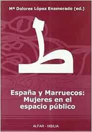 España y Marruecos: Mujeres en el espacio público Alfar Ixbilia: Amazon.es: López Enamorado, Mª Dolores, López Enamorado, Mª Dolores, Varios autores: Libros