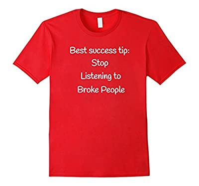 Best success tip: Stop listening to broke people funny shirt