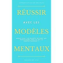 Réussir avec les modèles mentaux: Les secrets de ceux qui réussissent tout ce qu'ils entreprennent (French Edition)