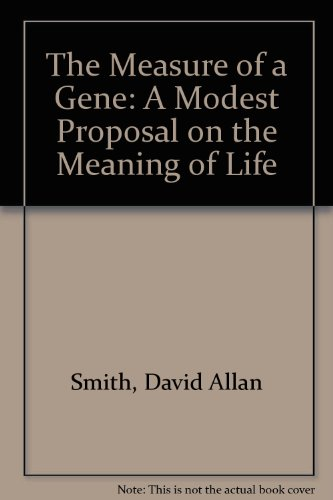 The Measure of a Gene: A Modest Proposal on the Meaning of Life