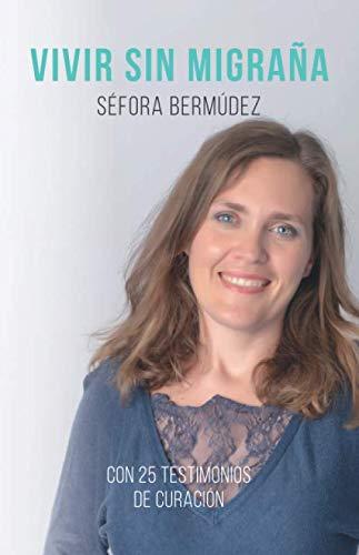 Vivir Sin Migraña: El libro, con 25 testimonios de curación. por Bermudez Gonzalez, Sra Sefora