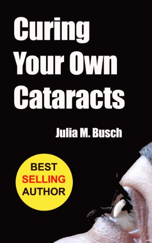 Curing Your Own Cataracts: How to Dissolve, Reverse, & Halt Advancing Cataracts with Herbs, Homeopathy, Light Therapy, Antioxidants, Nutrition, Low Level ... & More! (Alternative Medicine Book 1) - Cataract Eye Drops