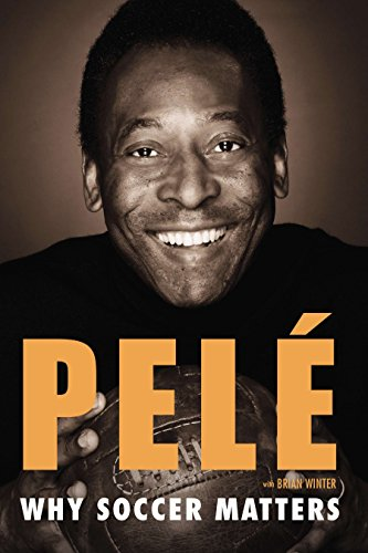 Why Soccer Matters: A Look at More Than Sixty Years of International Soccer - Pele Soccer Star