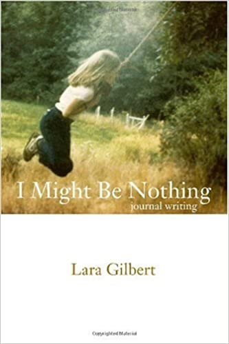 I Might Be Nothing: Journal Writing by Lara Gilbert