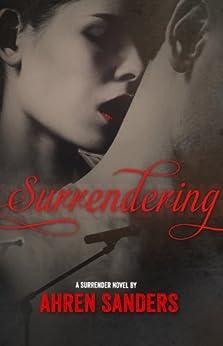 Surrendering (Surrender Series Book 1) by [Sanders, Ahren]