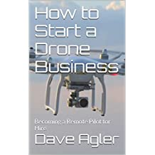 How to Start a Drone Business: Becoming a Remote Pilot for Hire