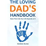 The Loving Dad's Handbook: Raise Them Like Your Life Depends On It
