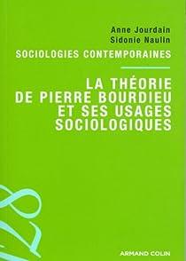 La théorie de Pierre Bourdieu et ses usages sociologiques. Sociologies contemporaines par Jourdain
