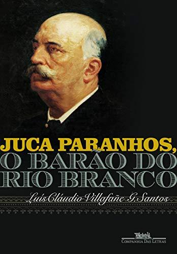 Juca Paranhos, o Barão do Rio Branco por [Santos, Luís Cláudio Villafañe G.]