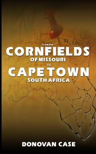 From the Cornfields of Missouri to Cape Town, South Africa: Excerpts from the Memoirs of Donovan E. Case pdf epub
