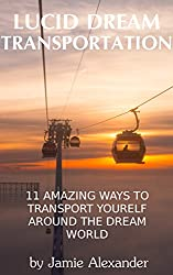 Lucid Dream Transportation: 11 Amazing Ways To Transport Yourself Around The Dream World (English Edition)