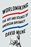 "David Milne, ""Worldmaking: The Art and Science of American Diplomacy"" (Farrar, Straus and Giroux, 2015)"