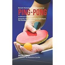 Devenir Mentalement Plus Résistance au Ping-Pong en Utilisant la Méditation: Atteindre Votre Potentiel en Contrôlant Vos Pensées Intérieures (French Edition)