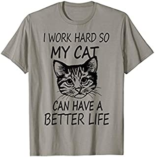 I work so hard so my cat can have a better life shirt T-shirt | Size S - 5XL