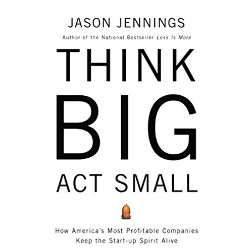think-big-act-small-how-americas-best-performing-companies-keep-the-start-up-spirit-alive