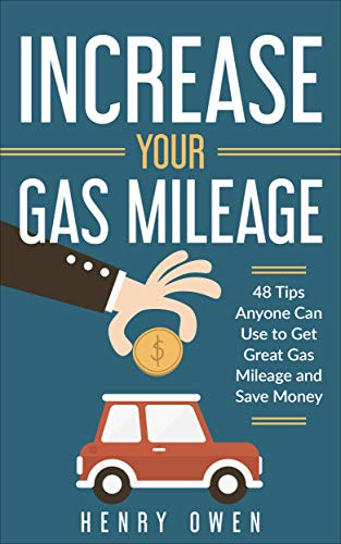 Increase Your Gas Mileage: 48 Tips Anyone Can Use to Get Great Gas Mileage and Save Money by [Owen, Henry]