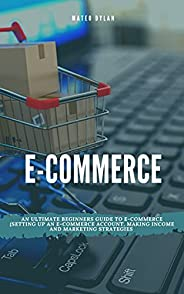 E-Commerce : An Ultimate Beginners Guide to E-Commerce Setting Up an E-Commerce Account, Making Income and Mar