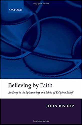 com believing by faith an essay in the epistemology and  com believing by faith an essay in the epistemology and ethics of religious belief 9780199205547 john bishop books
